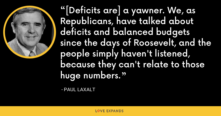 [Deficits are] a yawner. We, as Republicans, have talked about deficits and balanced budgets since the days of Roosevelt, and the people simply haven't listened, because they can't relate to those huge numbers. - Paul Laxalt