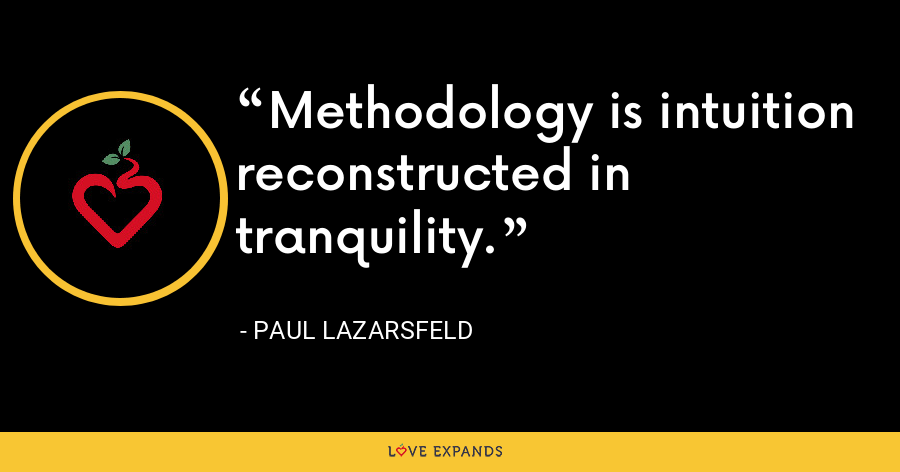 Methodology is intuition reconstructed in tranquility. - Paul Lazarsfeld