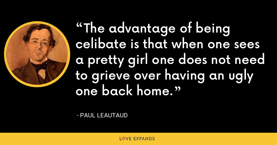 The advantage of being celibate is that when one sees a pretty girl one does not need to grieve over having an ugly one back home. - Paul Leautaud