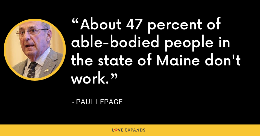 About 47 percent of able-bodied people in the state of Maine don't work. - Paul LePage