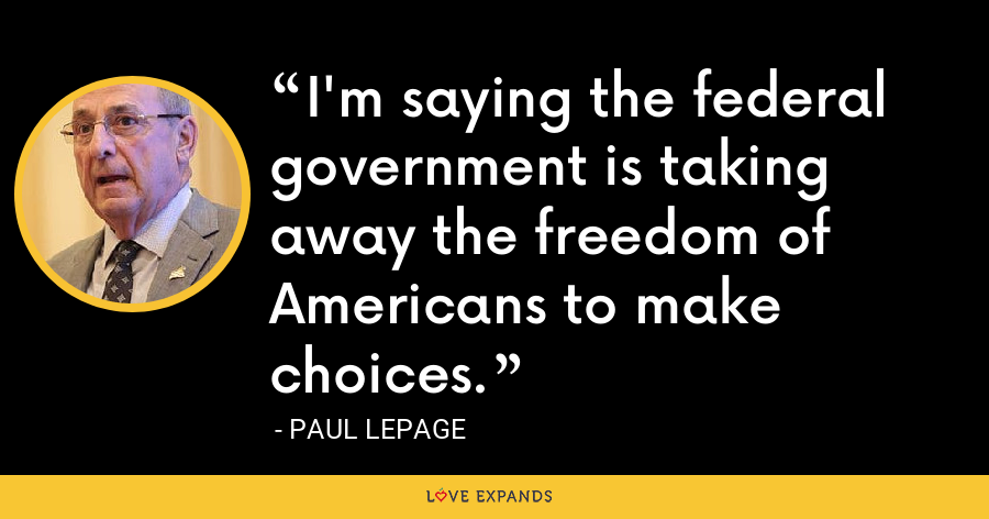 I'm saying the federal government is taking away the freedom of Americans to make choices. - Paul LePage