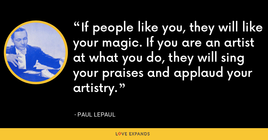 If people like you, they will like your magic. If you are an artist at what you do, they will sing your praises and applaud your artistry. - Paul LePaul