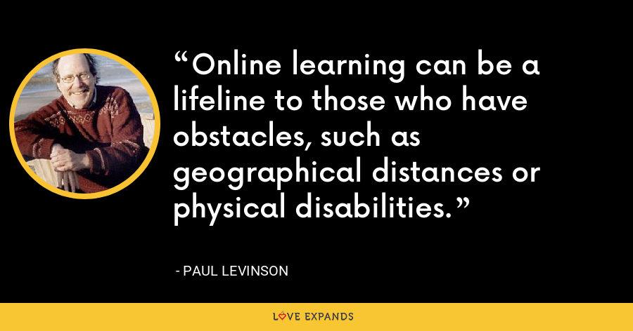 Online learning can be a lifeline to those who have obstacles, such as geographical distances or physical disabilities. - Paul Levinson