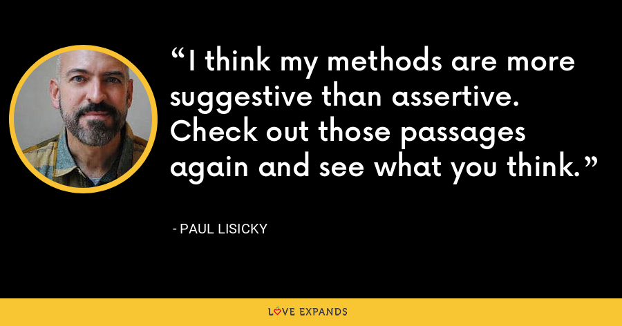 I think my methods are more suggestive than assertive. Check out those passages again and see what you think. - Paul Lisicky