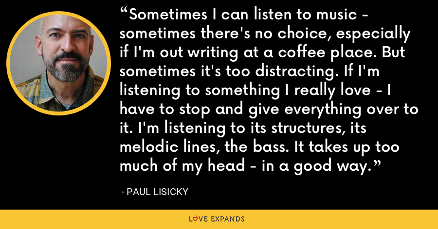 Sometimes I can listen to music - sometimes there's no choice, especially if I'm out writing at a coffee place. But sometimes it's too distracting. If I'm listening to something I really love - I have to stop and give everything over to it. I'm listening to its structures, its melodic lines, the bass. It takes up too much of my head - in a good way. - Paul Lisicky