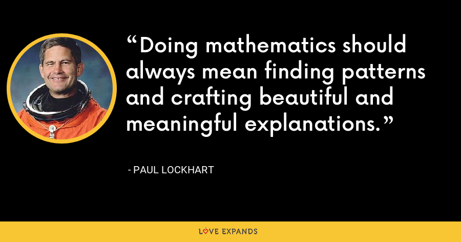 Doing mathematics should always mean finding patterns and crafting beautiful and meaningful explanations. - Paul Lockhart