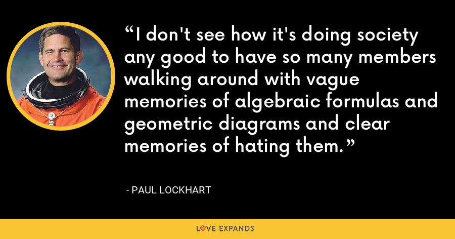 I don't see how it's doing society any good to have so many members walking around with vague memories of algebraic formulas and geometric diagrams and clear memories of hating them. - Paul Lockhart