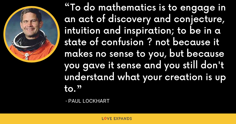 To do mathematics is to engage in an act of discovery and conjecture, intuition and inspiration; to be in a state of confusion ? not because it makes no sense to you, but because you gave it sense and you still don't understand what your creation is up to. - Paul Lockhart