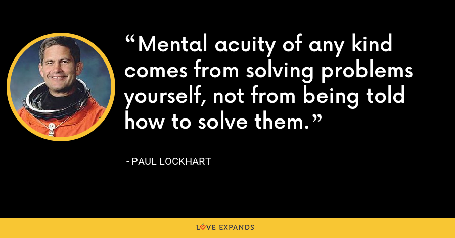 Mental acuity of any kind comes from solving problems yourself, not from being told how to solve them. - Paul Lockhart