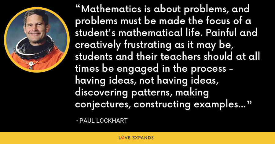 Mathematics is about problems, and problems must be made the focus of a student's mathematical life. Painful and creatively frustrating as it may be, students and their teachers should at all times be engaged in the process - having ideas, not having ideas, discovering patterns, making conjectures, constructing examples and counterexamples, devising arguments, and critiquing each other's work. - Paul Lockhart