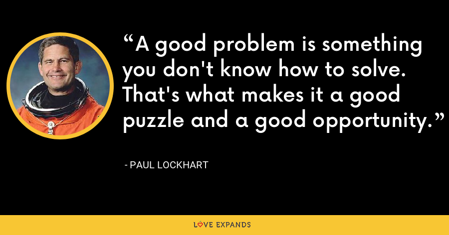 A good problem is something you don't know how to solve. That's what makes it a good puzzle and a good opportunity. - Paul Lockhart