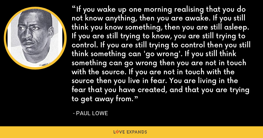 If you wake up one morning realising that you do not know anything, then you are awake. If you still think you know something, then you are still asleep. If you are still trying to know, you are still trying to control. If you are still trying to control then you still think something can 'go wrong'. If you still think something can go wrong then you are not in touch with the source. If you are not in touch with the source then you live in fear. You are living in the fear that you have created, and that you are trying to get away from. - Paul Lowe