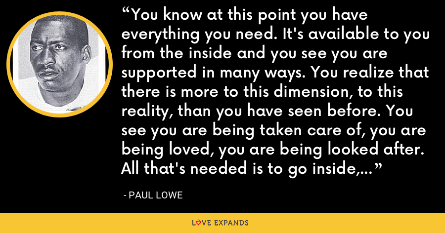 You know at this point you have everything you need. It's available to you from the inside and you see you are supported in many ways. You realize that there is more to this dimension, to this reality, than you have seen before. You see you are being taken care of, you are being loved, you are being looked after. All that's needed is to go inside, become still and listen. - Paul Lowe