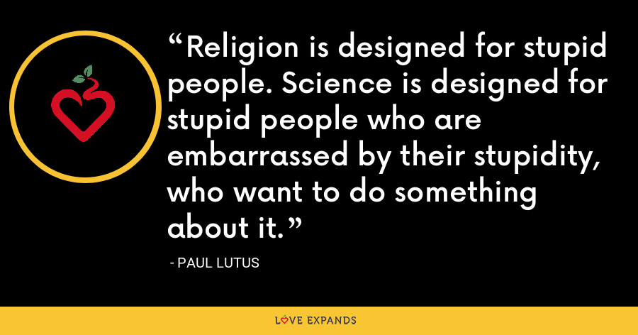 Religion is designed for stupid people. Science is designed for stupid people who are embarrassed by their stupidity, who want to do something about it. - Paul Lutus