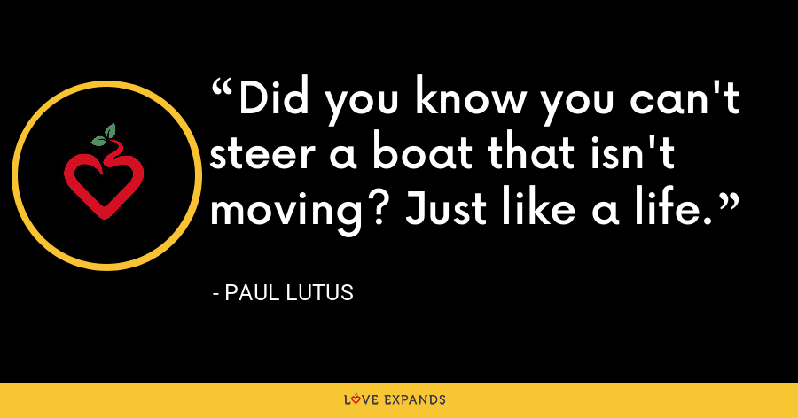 Did you know you can't steer a boat that isn't moving? Just like a life. - Paul Lutus