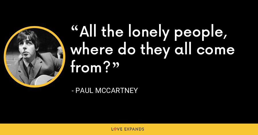 All the lonely people, where do they all come from? - Paul McCartney
