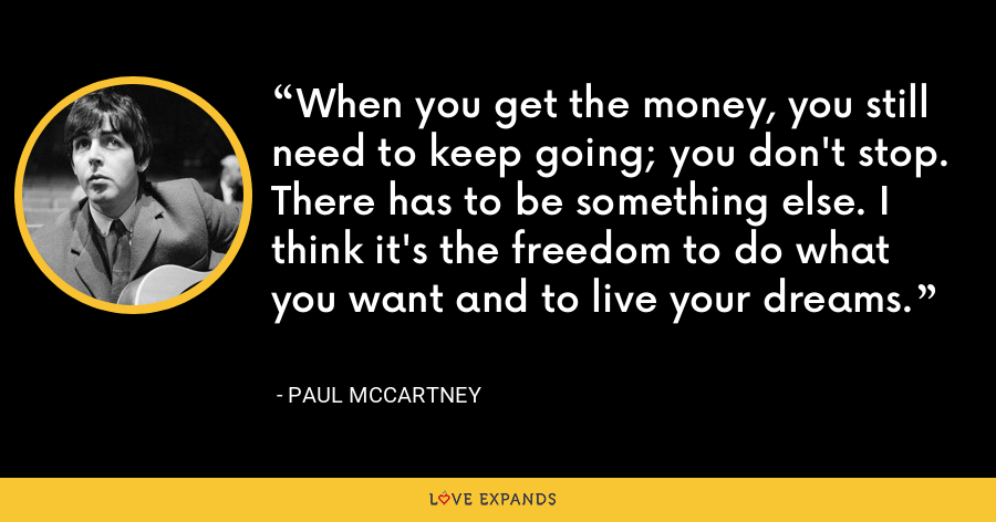 When you get the money, you still need to keep going; you don't stop. There has to be something else. I think it's the freedom to do what you want and to live your dreams. - Paul McCartney