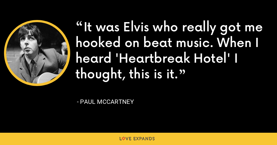 It was Elvis who really got me hooked on beat music. When I heard 'Heartbreak Hotel' I thought, this is it. - Paul McCartney