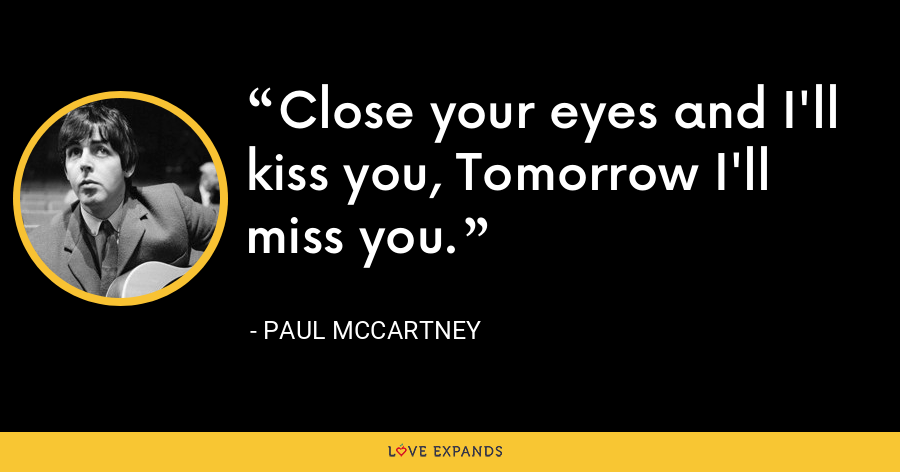 Close your eyes and I'll kiss you, Tomorrow I'll miss you. - Paul McCartney