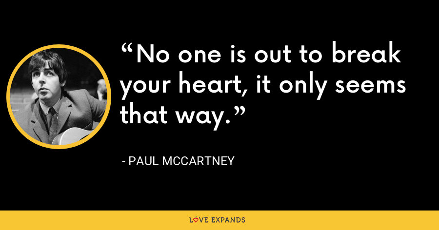 No one is out to break your heart, it only seems that way. - Paul McCartney