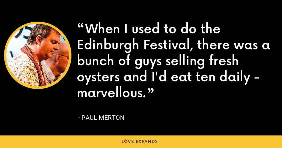 When I used to do the Edinburgh Festival, there was a bunch of guys selling fresh oysters and I'd eat ten daily - marvellous. - Paul Merton