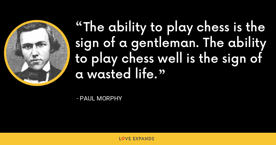 The ability to play chess is the sign of a gentleman. The ability to play chess well is the sign of a wasted life. - Paul Morphy