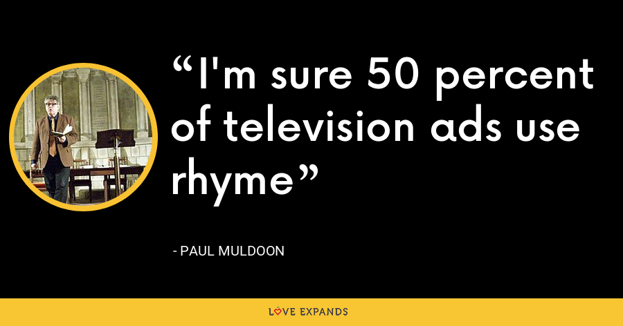 I'm sure 50 percent of television ads use rhyme - Paul Muldoon
