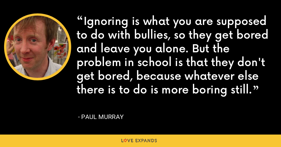 Ignoring is what you are supposed to do with bullies, so they get bored and leave you alone. But the problem in school is that they don't get bored, because whatever else there is to do is more boring still. - Paul Murray