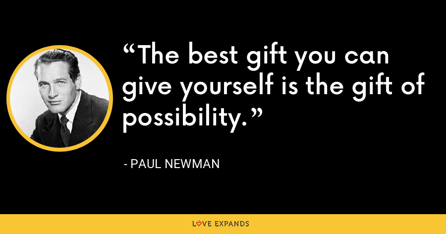 The best gift you can give yourself is the gift of possibility. - Paul Newman