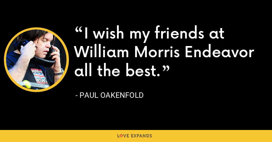 I wish my friends at William Morris Endeavor all the best. - Paul Oakenfold