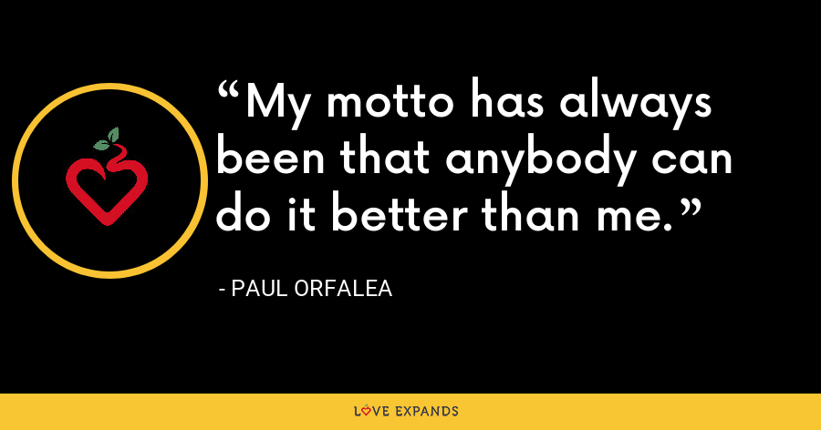 My motto has always been that anybody can do it better than me. - Paul Orfalea