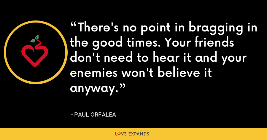 There's no point in bragging in the good times. Your friends don't need to hear it and your enemies won't believe it anyway. - Paul Orfalea