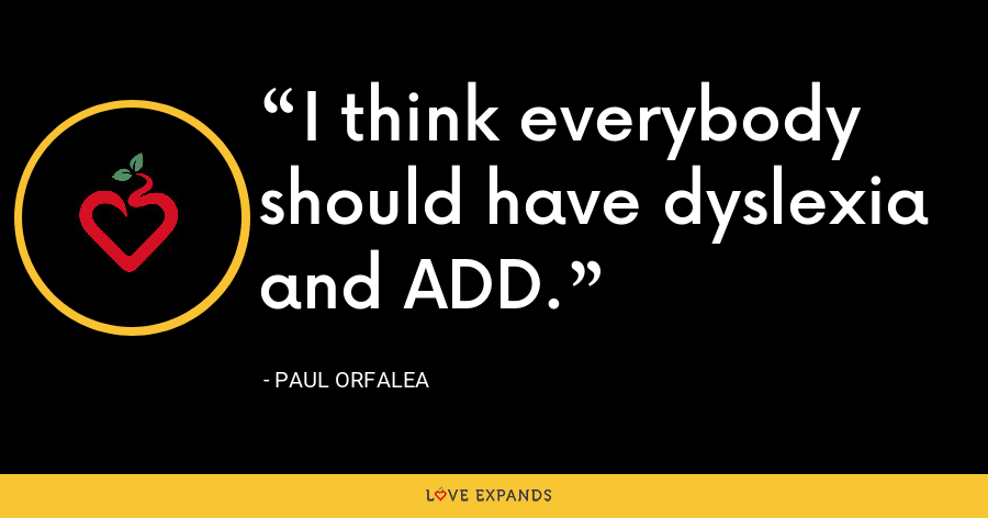I think everybody should have dyslexia and ADD. - Paul Orfalea