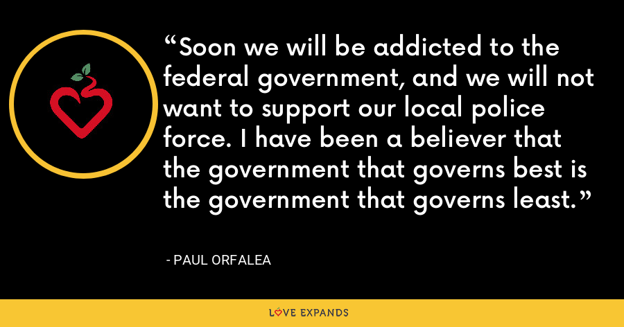Soon we will be addicted to the federal government, and we will not want to support our local police force. I have been a believer that the government that governs best is the government that governs least. - Paul Orfalea