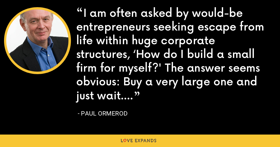 I am often asked by would-be entrepreneurs seeking escape from life within huge corporate structures, 'How do I build a small firm for myself?' The answer seems obvious: Buy a very large one and just wait. - Paul Ormerod