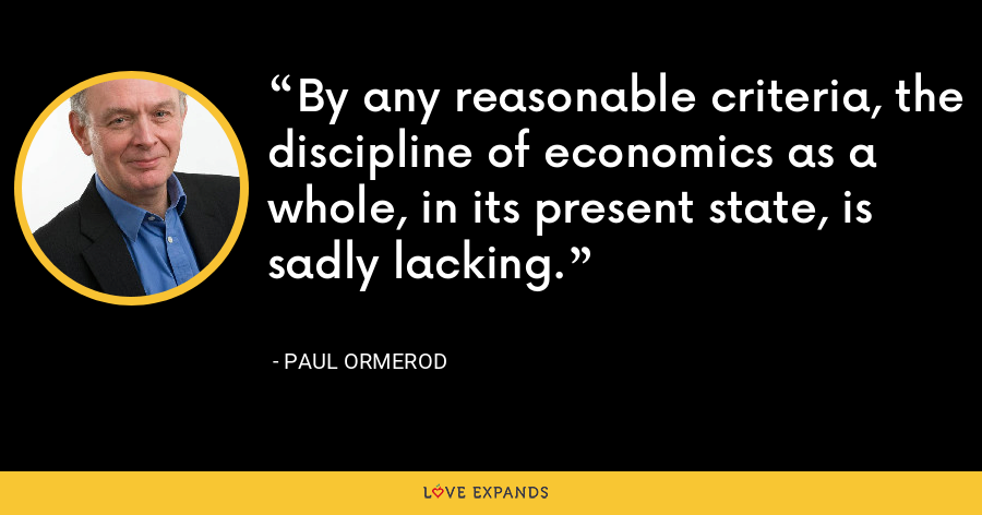 By any reasonable criteria, the discipline of economics as a whole, in its present state, is sadly lacking. - Paul Ormerod