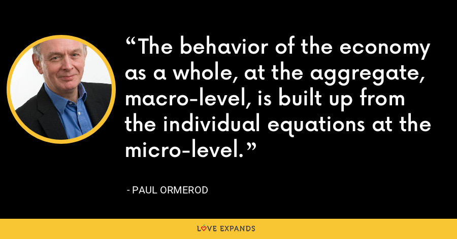The behavior of the economy as a whole, at the aggregate, macro-level, is built up from the individual equations at the micro-level. - Paul Ormerod