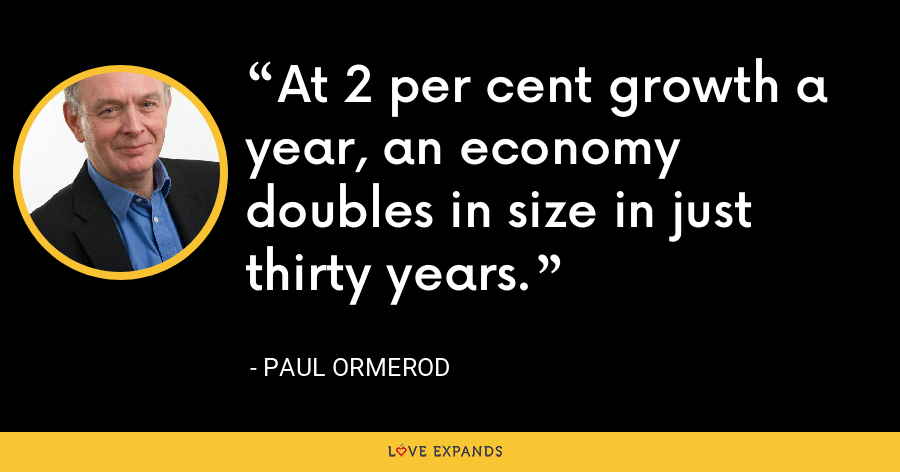 At 2 per cent growth a year, an economy doubles in size in just thirty years. - Paul Ormerod