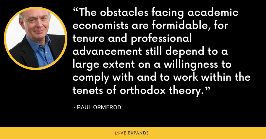 The obstacles facing academic economists are formidable, for tenure and professional advancement still depend to a large extent on a willingness to comply with and to work within the tenets of orthodox theory. - Paul Ormerod