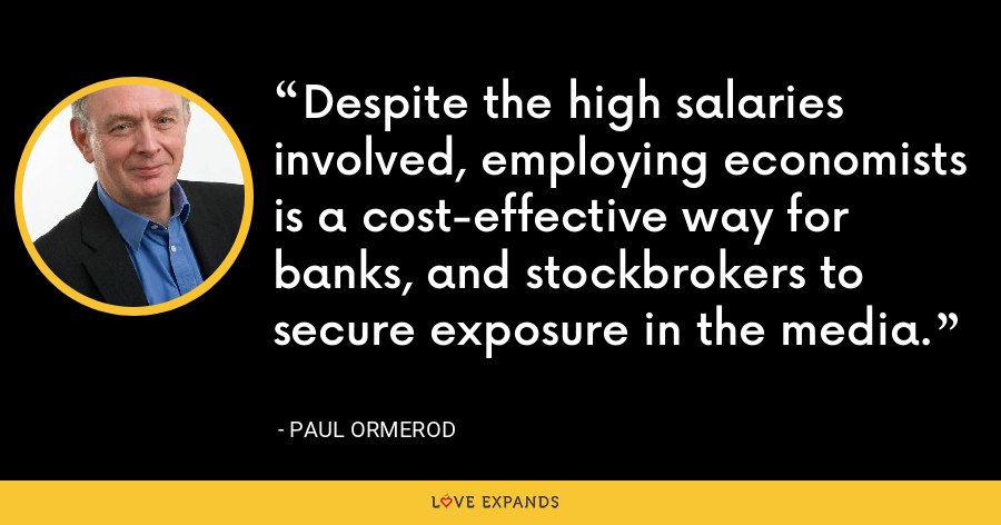 Despite the high salaries involved, employing economists is a cost-effective way for banks, and stockbrokers to secure exposure in the media. - Paul Ormerod