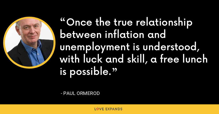 Once the true relationship between inflation and unemployment is understood, with luck and skill, a free lunch is possible. - Paul Ormerod