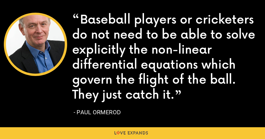 Baseball players or cricketers do not need to be able to solve explicitly the non-linear differential equations which govern the flight of the ball. They just catch it. - Paul Ormerod