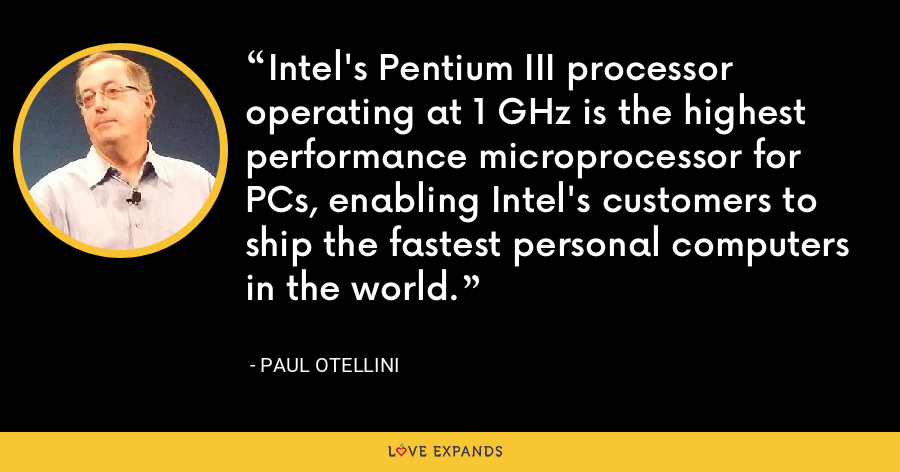 Intel's Pentium III processor operating at 1 GHz is the highest performance microprocessor for PCs, enabling Intel's customers to ship the fastest personal computers in the world. - Paul Otellini