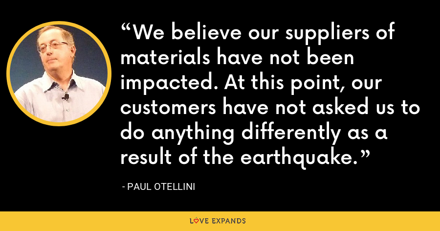 We believe our suppliers of materials have not been impacted. At this point, our customers have not asked us to do anything differently as a result of the earthquake. - Paul Otellini