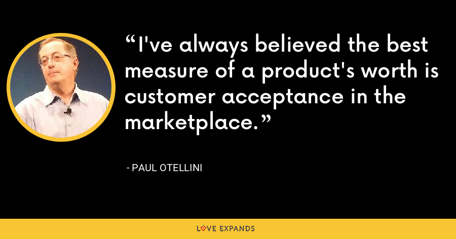 I've always believed the best measure of a product's worth is customer acceptance in the marketplace. - Paul Otellini