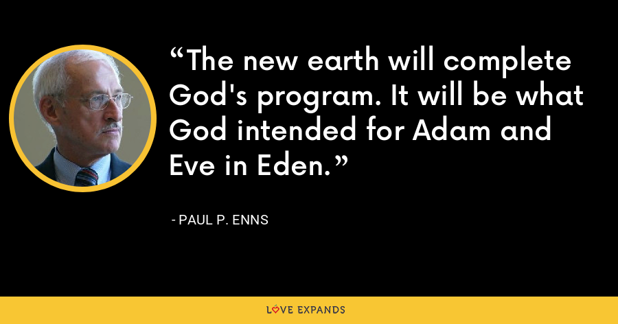 The new earth will complete God's program. It will be what God intended for Adam and Eve in Eden. - Paul P. Enns