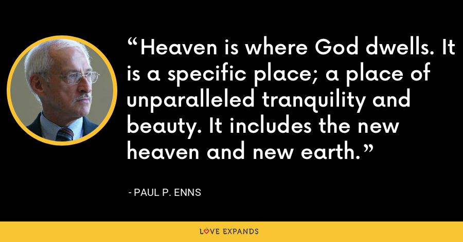 Heaven is where God dwells. It is a specific place; a place of unparalleled tranquility and beauty. It includes the new heaven and new earth. - Paul P. Enns