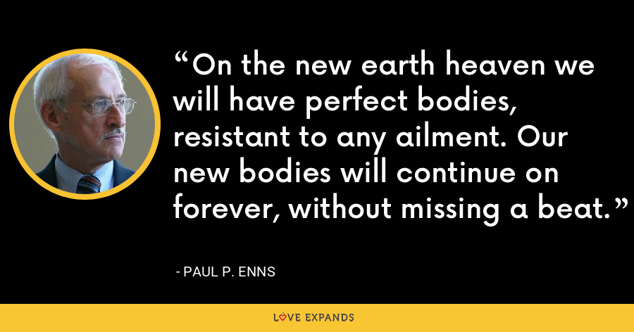 On the new earth heaven we will have perfect bodies, resistant to any ailment. Our new bodies will continue on forever, without missing a beat. - Paul P. Enns