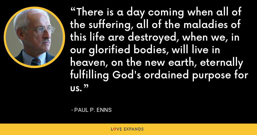 There is a day coming when all of the suffering, all of the maladies of this life are destroyed, when we, in our glorified bodies, will live in heaven, on the new earth, eternally fulfilling God's ordained purpose for us. - Paul P. Enns
