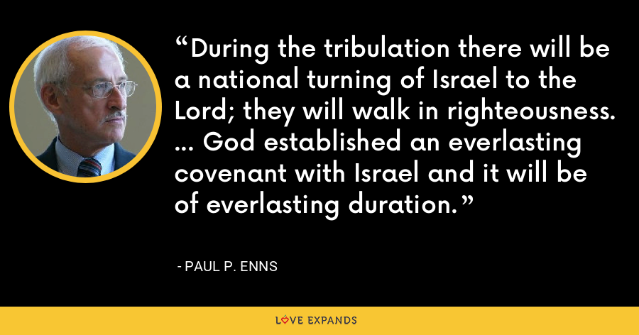 During the tribulation there will be a national turning of Israel to the Lord; they will walk in righteousness. ... God established an everlasting covenant with Israel and it will be of everlasting duration. - Paul P. Enns